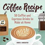 The Coffee Recipe Book: 50 Coffee and Espresso Drinks to Make at Home by  Daniel Lancaster – Literature Approved
