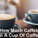 How Much Caffeine In A Cup Of Coffee? A Complete Guide