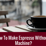 Guide] How To Make Espresso Without A Machine?