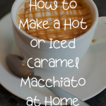 How to Make a Caramel Macchiato at Home (Hot or Iced)   Be Your Own Barista