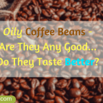 Are Oily Coffee Beans Okay or Not? Top Pro Tips [2021]