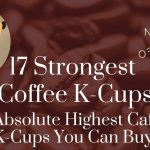 17 Strongest Coffee K-Cups: The Absolute Highest Caffeine K-Cups You Can Buy !